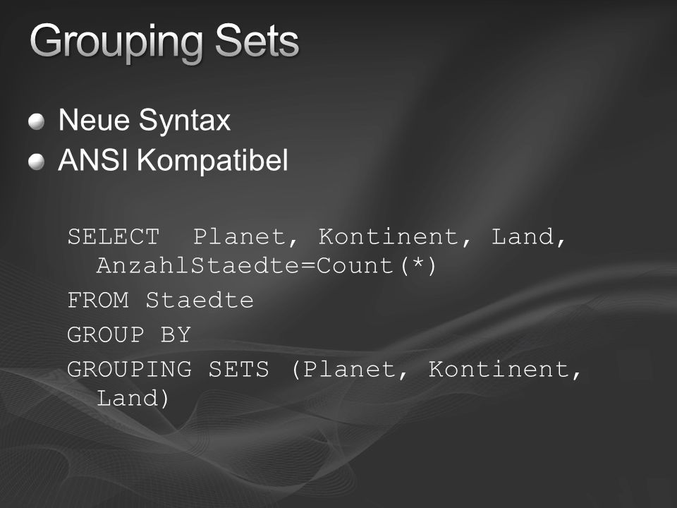 Neue Syntax ANSI Kompatibel SELECT Planet, Kontinent, Land, AnzahlStaedte=Count(*) FROM Staedte GROUP BY GROUPING SETS (Planet, Kontinent, Land)