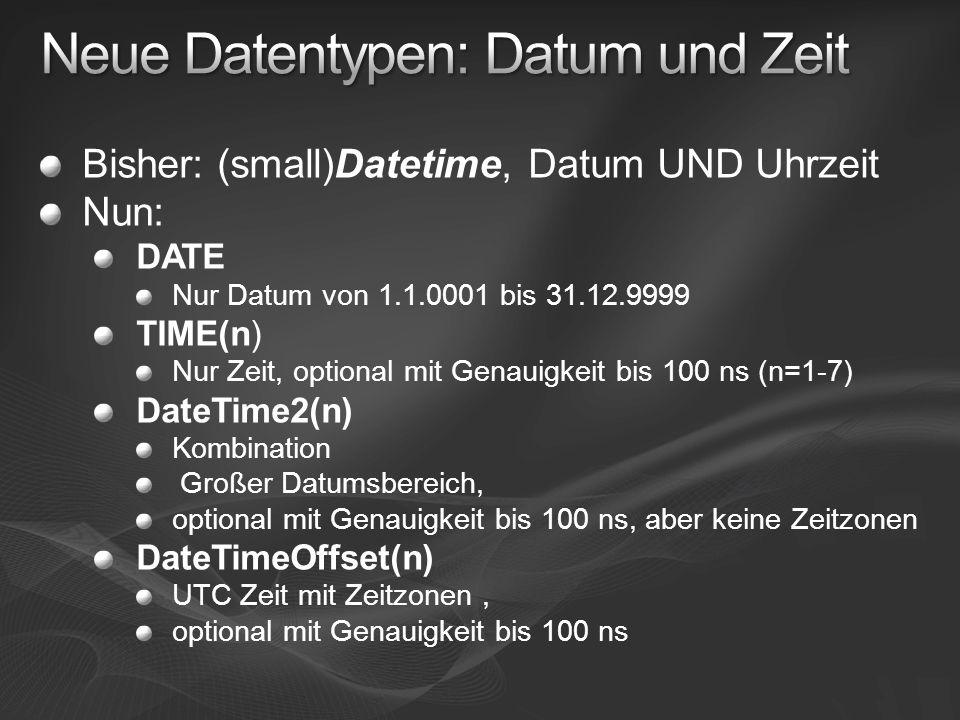 Bisher: (small)Datetime, Datum UND Uhrzeit Nun: DATE Nur Datum von 1.1.0001 bis 31.12.9999 TIME(n) Nur Zeit, optional mit Genauigkeit bis 100 ns (n=1-7) DateTime2(n) Kombination Großer Datumsbereich, optional mit Genauigkeit bis 100 ns, aber keine Zeitzonen DateTimeOffset(n) UTC Zeit mit Zeitzonen, optional mit Genauigkeit bis 100 ns