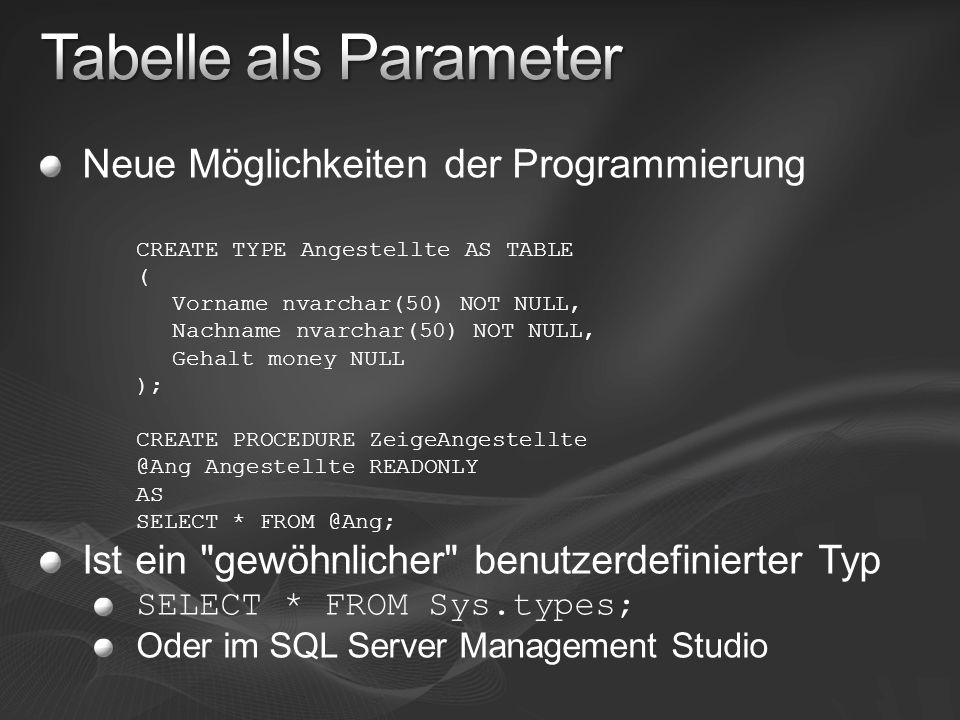 Neue Möglichkeiten der Programmierung CREATE TYPE Angestellte AS TABLE ( Vorname nvarchar(50) NOT NULL, Nachname nvarchar(50) NOT NULL, Gehalt money NULL ); CREATE PROCEDURE ZeigeAngestellte @Ang Angestellte READONLY AS SELECT * FROM @Ang; Ist ein gewöhnlicher benutzerdefinierter Typ SELECT * FROM Sys.types; Oder im SQL Server Management Studio