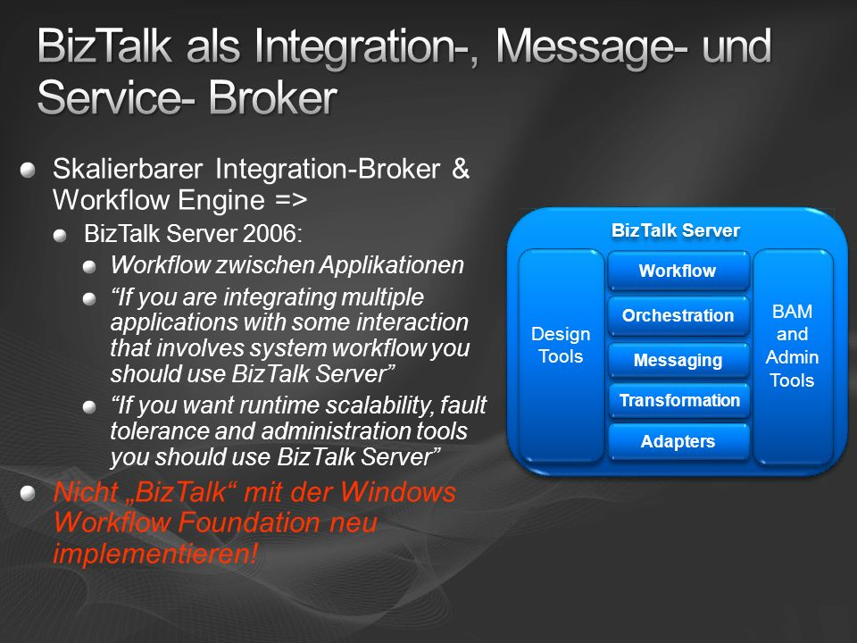 Skalierbarer Integration-Broker & Workflow Engine => BizTalk Server 2006: Workflow zwischen Applikationen If you are integrating multiple applications with some interaction that involves system workflow you should use BizTalk Server If you want runtime scalability, fault tolerance and administration tools you should use BizTalk Server Nicht BizTalk mit der Windows Workflow Foundation neu implementieren.
