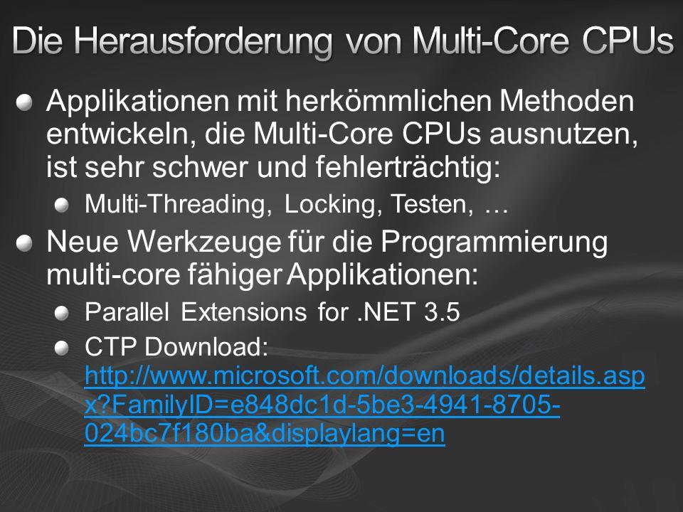 Applikationen mit herkömmlichen Methoden entwickeln, die Multi-Core CPUs ausnutzen, ist sehr schwer und fehlerträchtig: Multi-Threading, Locking, Testen, … Neue Werkzeuge für die Programmierung multi-core fähiger Applikationen: Parallel Extensions for.NET 3.5 CTP Download: http://www.microsoft.com/downloads/details.asp x?FamilyID=e848dc1d-5be3-4941-8705- 024bc7f180ba&displaylang=en http://www.microsoft.com/downloads/details.asp x?FamilyID=e848dc1d-5be3-4941-8705- 024bc7f180ba&displaylang=en