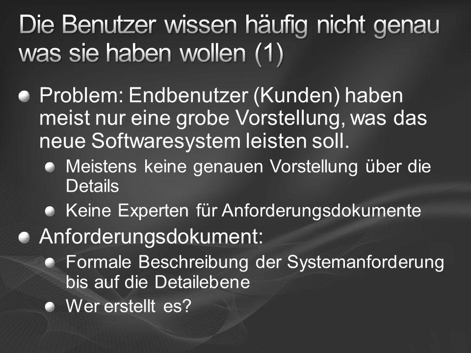 Problem: Endbenutzer (Kunden) haben meist nur eine grobe Vorstellung, was das neue Softwaresystem leisten soll.