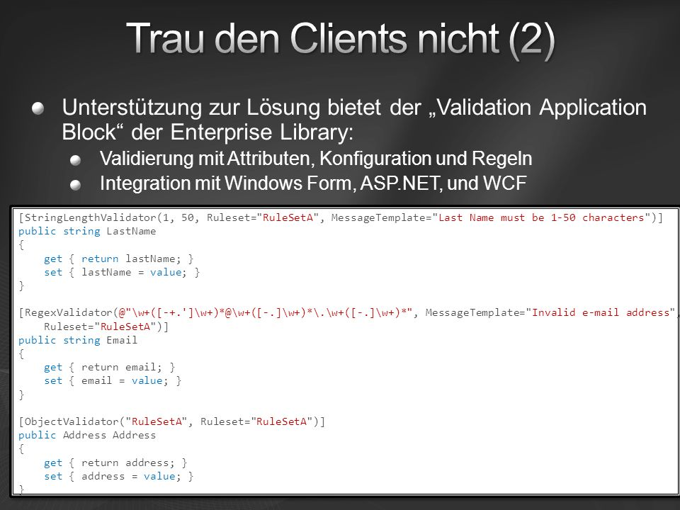 Unterstützung zur Lösung bietet der Validation Application Block der Enterprise Library: Validierung mit Attributen, Konfiguration und Regeln Integration mit Windows Form, ASP.NET, und WCF [StringLengthValidator(1, 50, Ruleset= RuleSetA , MessageTemplate= Last Name must be 1-50 characters )] public string LastName { get { return lastName; } set { lastName = value; } } [RegexValidator(@ \w+([-+. ]\w+)*@\w+([-.]\w+)*\.\w+([-.]\w+)* , MessageTemplate= Invalid e-mail address , Ruleset= RuleSetA )] public string Email { get { return email; } set { email = value; } } [ObjectValidator( RuleSetA , Ruleset= RuleSetA )] public Address Address { get { return address; } set { address = value; } } [StringLengthValidator(1, 50, Ruleset= RuleSetA , MessageTemplate= Last Name must be 1-50 characters )] public string LastName { get { return lastName; } set { lastName = value; } } [RegexValidator(@ \w+([-+. ]\w+)*@\w+([-.]\w+)*\.\w+([-.]\w+)* , MessageTemplate= Invalid e-mail address , Ruleset= RuleSetA )] public string Email { get { return email; } set { email = value; } } [ObjectValidator( RuleSetA , Ruleset= RuleSetA )] public Address Address { get { return address; } set { address = value; } }