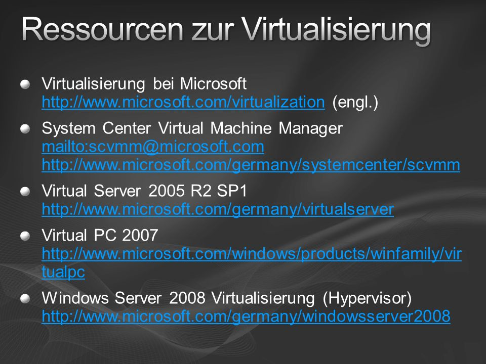Virtualisierung bei Microsoft http://www.microsoft.com/virtualization (engl.) http://www.microsoft.com/virtualization System Center Virtual Machine Manager mailto:scvmm@microsoft.com http://www.microsoft.com/germany/systemcenter/scvmm mailto:scvmm@microsoft.com http://www.microsoft.com/germany/systemcenter/scvmm Virtual Server 2005 R2 SP1 http://www.microsoft.com/germany/virtualserver http://www.microsoft.com/germany/virtualserver Virtual PC 2007 http://www.microsoft.com/windows/products/winfamily/vir tualpc http://www.microsoft.com/windows/products/winfamily/vir tualpc Windows Server 2008 Virtualisierung (Hypervisor) http://www.microsoft.com/germany/windowsserver2008 http://www.microsoft.com/germany/windowsserver2008
