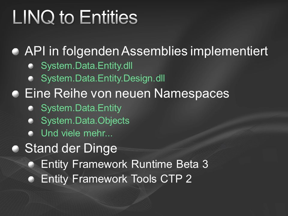 API in folgenden Assemblies implementiert System.Data.Entity.dll System.Data.Entity.Design.dll Eine Reihe von neuen Namespaces System.Data.Entity System.Data.Objects Und viele mehr...
