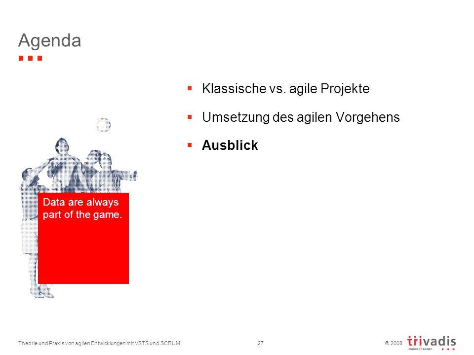 © 2008 Theorie und Praxis von agilen Entwicklungen mit VSTS und SCRUM27 Agenda Data are always part of the game. Klassische vs. agile Projekte Umsetzu