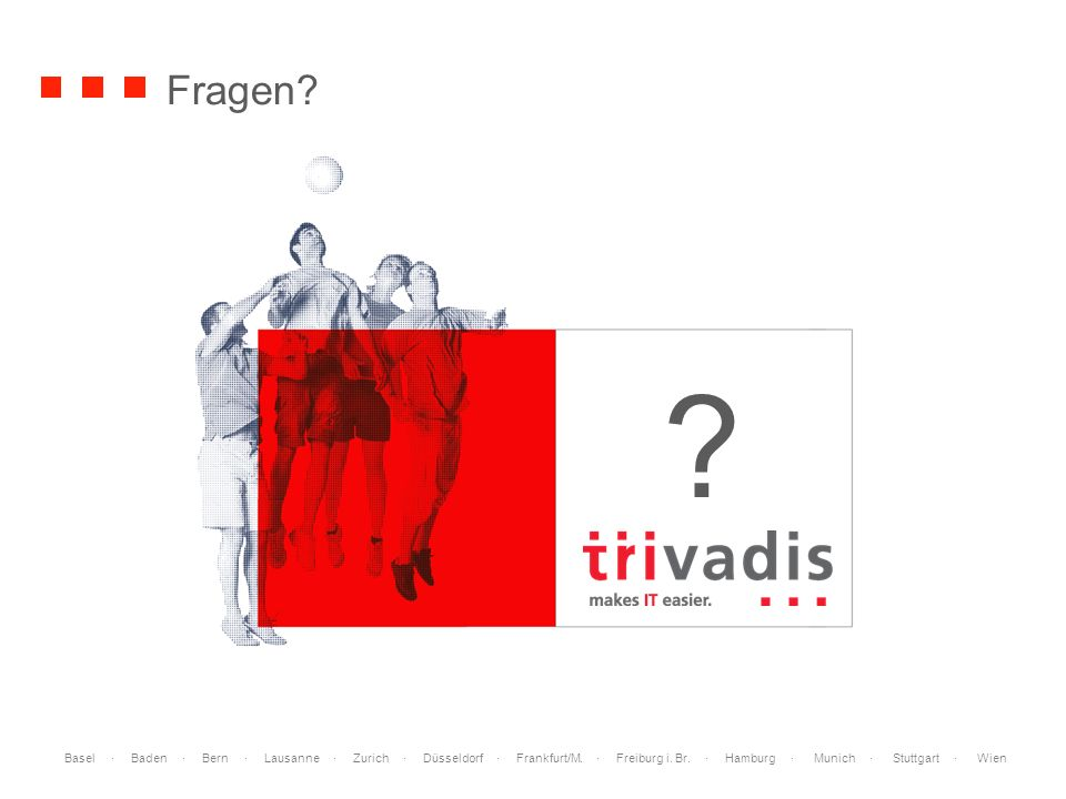 Basel · Baden · Bern · Lausanne · Zurich · Düsseldorf · Frankfurt/M. · Freiburg i. Br. · Hamburg · Munich · Stuttgart · Wien Fragen? ?