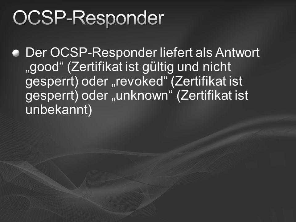 Der OCSP-Responder liefert als Antwort good (Zertifikat ist gültig und nicht gesperrt) oder revoked (Zertifikat ist gesperrt) oder unknown (Zertifikat