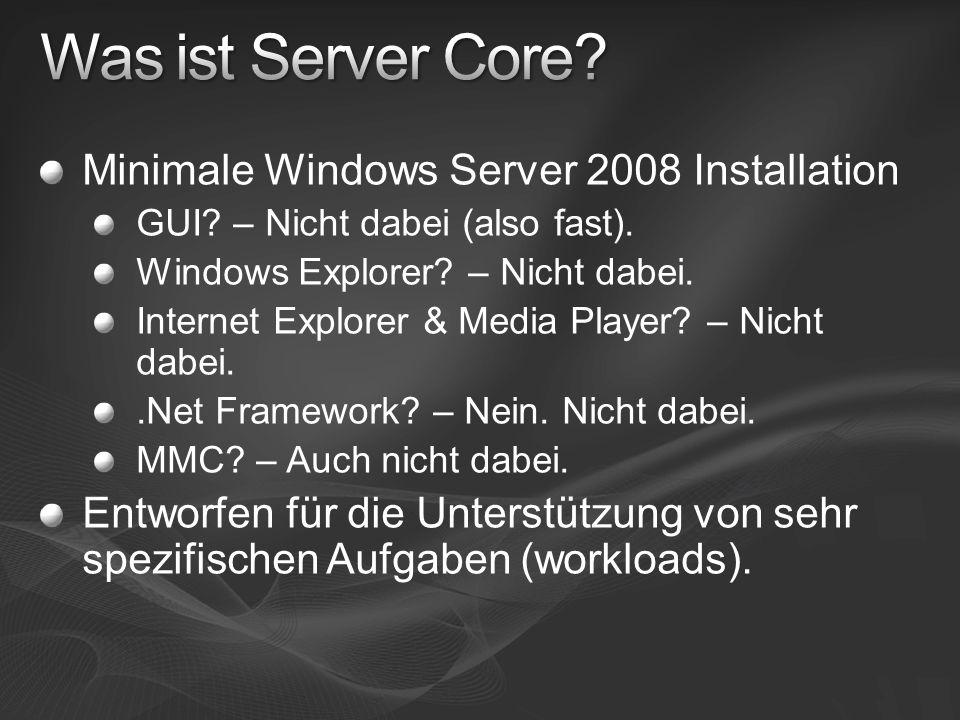 Reduzierte Installation Nur essentielle Komponenten werden installiert Reduzierte Angriffsfläche Weniger Teile zu patchen und abzusichern Reduzierter Verwaltungsaufwand Weniger Teile zu(m) administrieren Reduzierter Memory Footprint Beispiel: ~180 MB Server Core idle Reduzierter Plattenplatzverbrauch Core: 1.6 GB./.