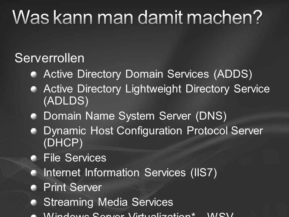 Serverrollen Active Directory Domain Services (ADDS) Active Directory Lightweight Directory Service (ADLDS) Domain Name System Server (DNS) Dynamic Host Configuration Protocol Server (DHCP) File Services Internet Information Services (IIS7) Print Server Streaming Media Services Windows Server Virtualization* - WSV Innerhalb von 180 Tagen nach Windows Server 2008 RTM Erste Beta in Windows Server 2008 RC0