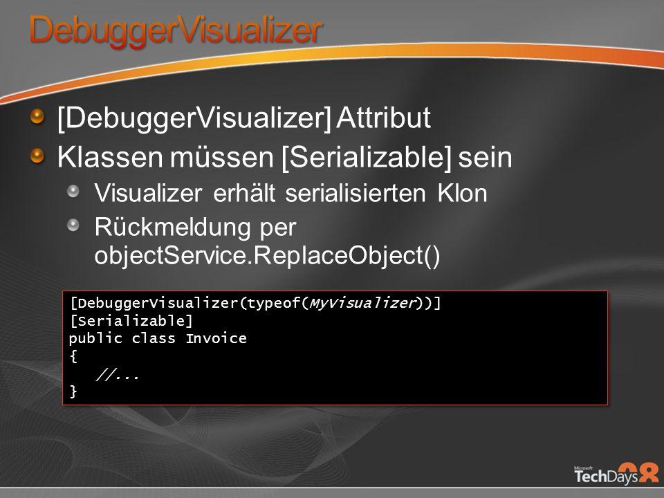 [DebuggerVisualizer] Attribut Klassen müssen [Serializable] sein Visualizer erhält serialisierten Klon Rückmeldung per objectService.ReplaceObject() [DebuggerVisualizer(typeof(MyVisualizer))] [Serializable] public class Invoice { //...
