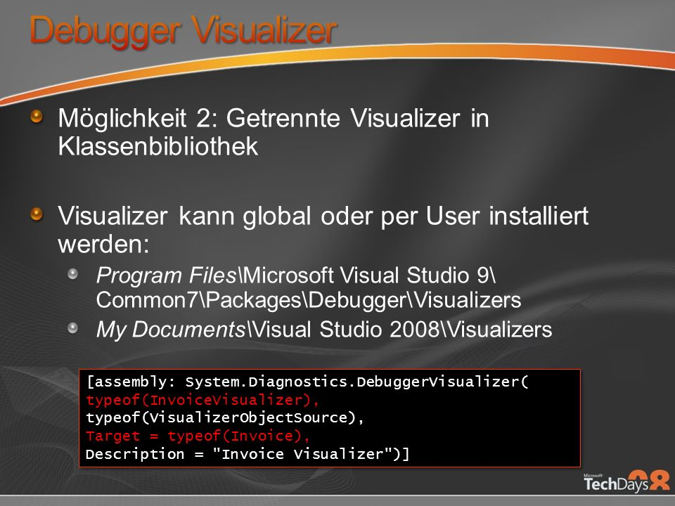 Möglichkeit 2: Getrennte Visualizer in Klassenbibliothek Visualizer kann global oder per User installiert werden: Program Files\Microsoft Visual Studio 9\ Common7\Packages\Debugger\Visualizers My Documents\Visual Studio 2008\Visualizers [assembly: System.Diagnostics.DebuggerVisualizer( typeof(InvoiceVisualizer), typeof(VisualizerObjectSource), Target = typeof(Invoice), Description = Invoice Visualizer )] [assembly: System.Diagnostics.DebuggerVisualizer( typeof(InvoiceVisualizer), typeof(VisualizerObjectSource), Target = typeof(Invoice), Description = Invoice Visualizer )]
