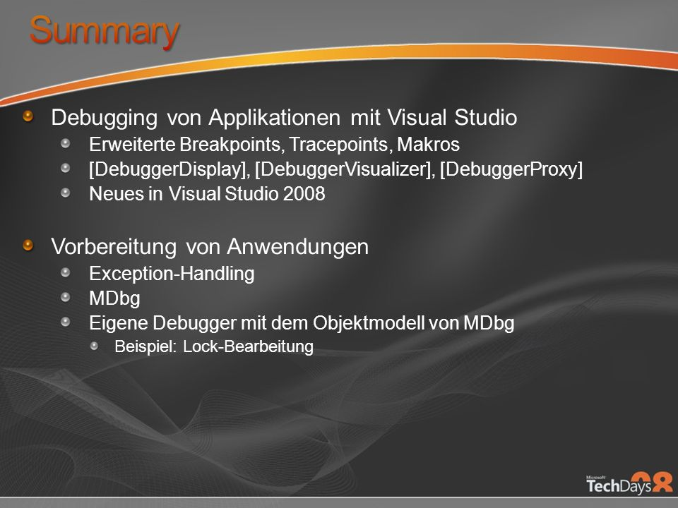 Debugging von Applikationen mit Visual Studio Erweiterte Breakpoints, Tracepoints, Makros [DebuggerDisplay], [DebuggerVisualizer], [DebuggerProxy] Neues in Visual Studio 2008 Vorbereitung von Anwendungen Exception-Handling MDbg Eigene Debugger mit dem Objektmodell von MDbg Beispiel: Lock-Bearbeitung