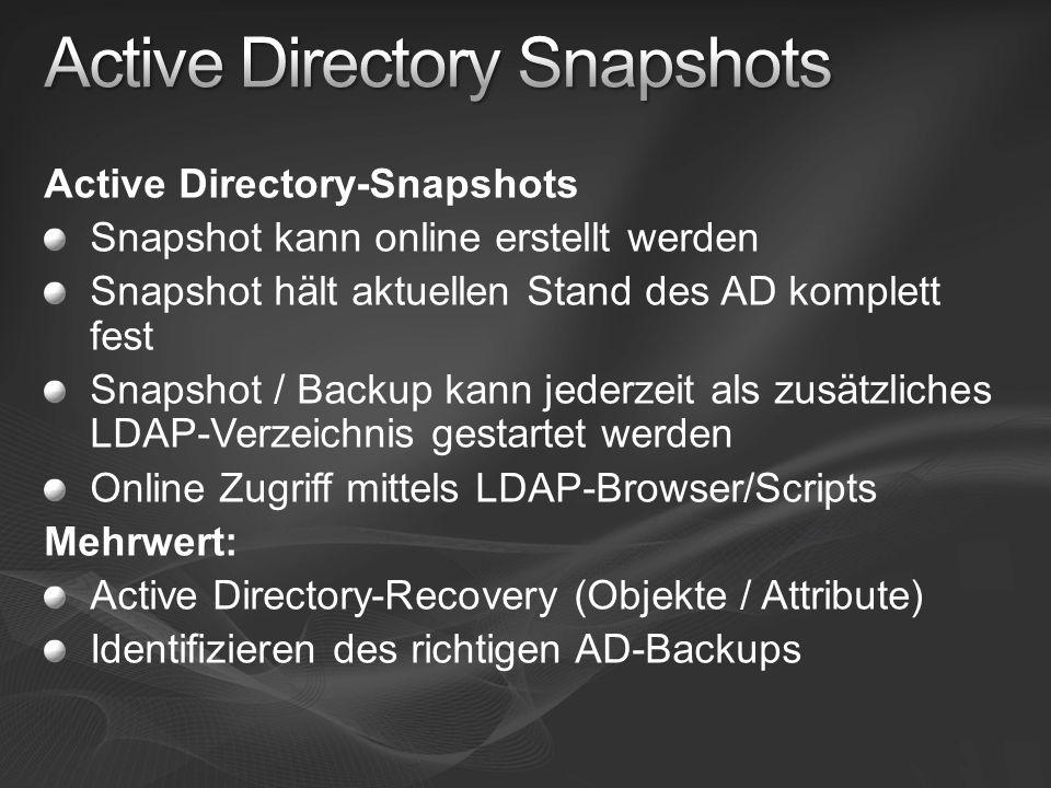 Active Directory-Snapshots Snapshot kann online erstellt werden Snapshot hält aktuellen Stand des AD komplett fest Snapshot / Backup kann jederzeit als zusätzliches LDAP-Verzeichnis gestartet werden Online Zugriff mittels LDAP-Browser/Scripts Mehrwert: Active Directory-Recovery (Objekte / Attribute) Identifizieren des richtigen AD-Backups