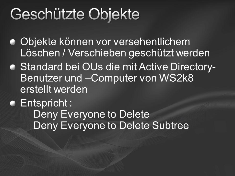 Objekte können vor versehentlichem Löschen / Verschieben geschützt werden Standard bei OUs die mit Active Directory- Benutzer und –Computer von WS2k8 erstellt werden Entspricht : Deny Everyone to Delete Deny Everyone to Delete Subtree