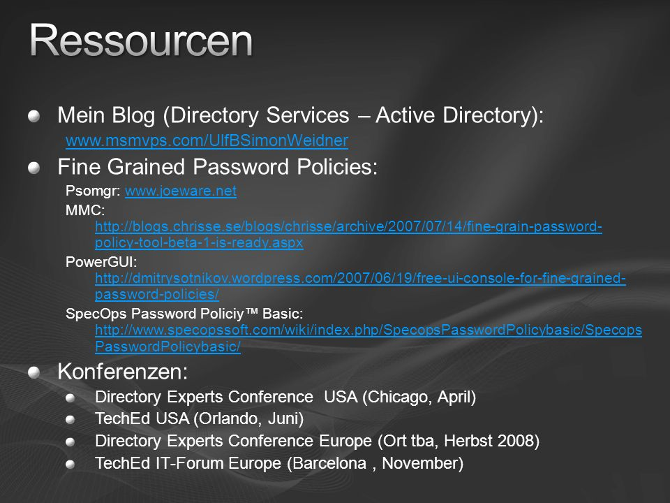 Mein Blog (Directory Services – Active Directory): www.msmvps.com/UlfBSimonWeidner Fine Grained Password Policies: Psomgr: www.joeware.netwww.joeware.net MMC: http://blogs.chrisse.se/blogs/chrisse/archive/2007/07/14/fine-grain-password- policy-tool-beta-1-is-ready.aspx http://blogs.chrisse.se/blogs/chrisse/archive/2007/07/14/fine-grain-password- policy-tool-beta-1-is-ready.aspx PowerGUI: http://dmitrysotnikov.wordpress.com/2007/06/19/free-ui-console-for-fine-grained- password-policies/ http://dmitrysotnikov.wordpress.com/2007/06/19/free-ui-console-for-fine-grained- password-policies/ SpecOps Password Policiy Basic: http://www.specopssoft.com/wiki/index.php/SpecopsPasswordPolicybasic/Specops PasswordPolicybasic/ http://www.specopssoft.com/wiki/index.php/SpecopsPasswordPolicybasic/Specops PasswordPolicybasic/ Konferenzen: Directory Experts Conference USA (Chicago, April) TechEd USA (Orlando, Juni) Directory Experts Conference Europe (Ort tba, Herbst 2008) TechEd IT-Forum Europe (Barcelona, November)