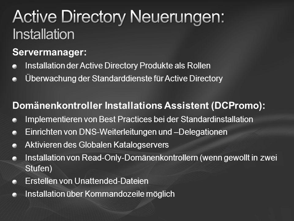 Servermanager: Installation der Active Directory Produkte als Rollen Überwachung der Standarddienste für Active Directory Domänenkontroller Installations Assistent (DCPromo): Implementieren von Best Practices bei der Standardinstallation Einrichten von DNS-Weiterleitungen und –Delegationen Aktivieren des Globalen Katalogservers Installation von Read-Only-Domänenkontrollern (wenn gewollt in zwei Stufen) Erstellen von Unattended-Dateien Installation über Kommandozeile möglich