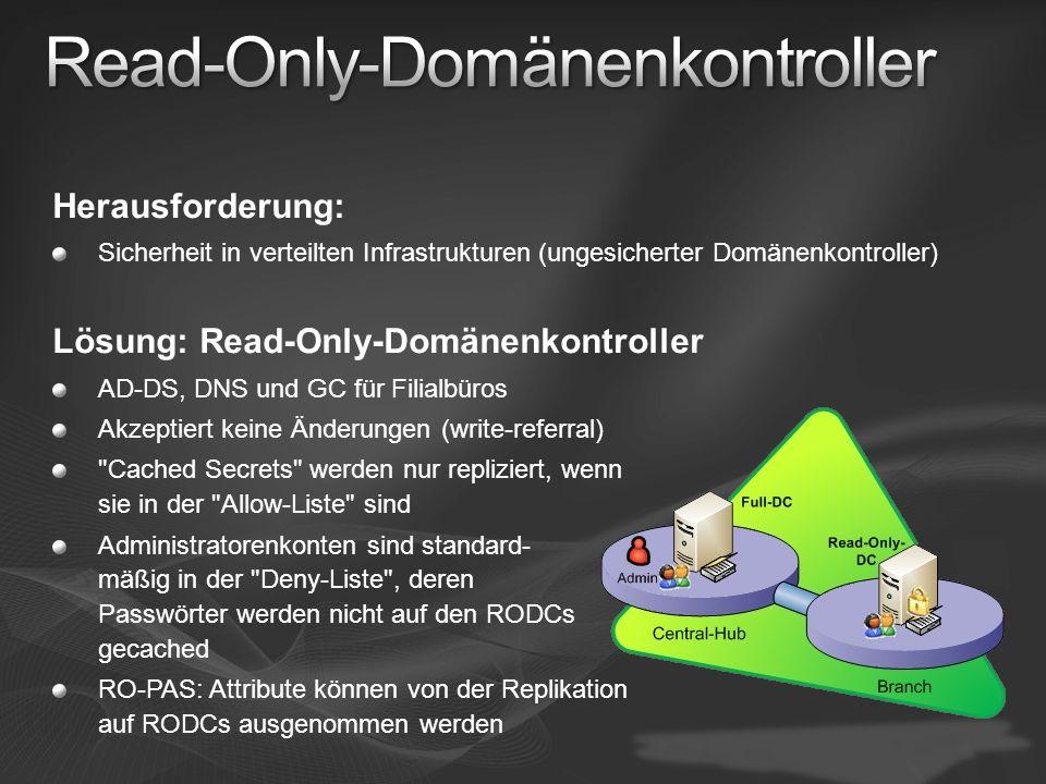 Herausforderung: Sicherheit in verteilten Infrastrukturen (ungesicherter Domänenkontroller) Lösung: Read-Only-Domänenkontroller AD-DS, DNS und GC für Filialbüros Akzeptiert keine Änderungen (write-referral) Cached Secrets werden nur repliziert, wenn sie in der Allow-Liste sind Administratorenkonten sind standard- mäßig in der Deny-Liste , deren Passwörter werden nicht auf den RODCs gecached RO-PAS: Attribute können von der Replikation auf RODCs ausgenommen werden