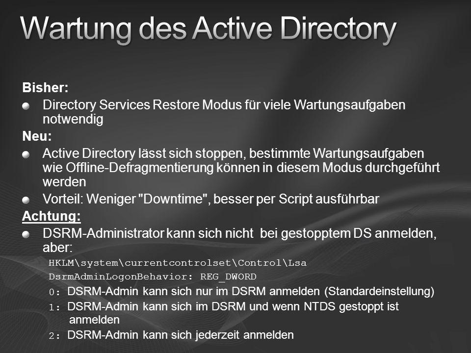 Bisher: Directory Services Restore Modus für viele Wartungsaufgaben notwendig Neu: Active Directory lässt sich stoppen, bestimmte Wartungsaufgaben wie Offline-Defragmentierung können in diesem Modus durchgeführt werden Vorteil: Weniger Downtime , besser per Script ausführbar Achtung: DSRM-Administrator kann sich nicht bei gestopptem DS anmelden, aber: HKLM\system\currentcontrolset\Control\Lsa DsrmAdminLogonBehavior: REG_DWORD 0: DSRM-Admin kann sich nur im DSRM anmelden (Standardeinstellung) 1: DSRM-Admin kann sich im DSRM und wenn NTDS gestoppt ist anmelden 2: DSRM-Admin kann sich jederzeit anmelden