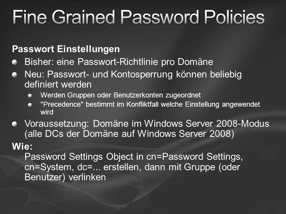 Passwort Einstellungen Bisher: eine Passwort-Richtlinie pro Domäne Neu: Passwort- und Kontosperrung können beliebig definiert werden Werden Gruppen oder Benutzerkonten zugeordnet Precedence bestimmt im Konfliktfall welche Einstellung angewendet wird Voraussetzung: Domäne im Windows Server 2008-Modus (alle DCs der Domäne auf Windows Server 2008) Wie: Password Settings Object in cn=Password Settings, cn=System, dc=...