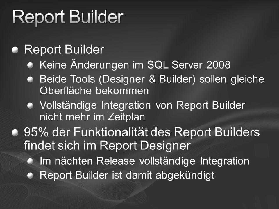 Report Builder Keine Änderungen im SQL Server 2008 Beide Tools (Designer & Builder) sollen gleiche Oberfläche bekommen Vollständige Integration von Re