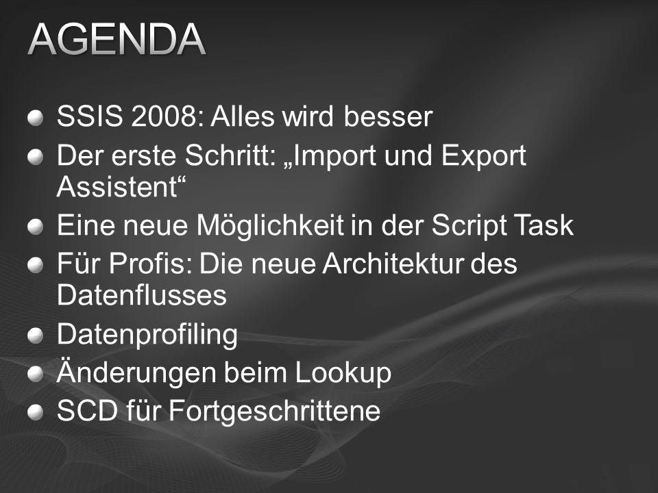 SSIS 2008: Alles wird besser Der erste Schritt: Import und Export Assistent Eine neue Möglichkeit in der Script Task Für Profis: Die neue Architektur des Datenflusses Datenprofiling Änderungen beim Lookup SCD für Fortgeschrittene