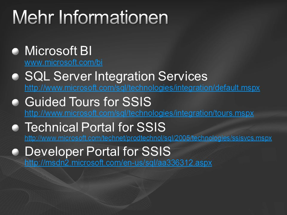 Microsoft BI www.microsoft.com/bi www.microsoft.com/bi SQL Server Integration Services http://www.microsoft.com/sql/technologies/integration/default.mspx http://www.microsoft.com/sql/technologies/integration/default.mspx Guided Tours for SSIS http://www.microsoft.com/sql/technologies/integration/tours.mspx http://www.microsoft.com/sql/technologies/integration/tours.mspx Technical Portal for SSIS http://www.microsoft.com/technet/prodtechnol/sql/2005/technologies/ssisvcs.mspx http://www.microsoft.com/technet/prodtechnol/sql/2005/technologies/ssisvcs.mspx Developer Portal for SSIS http://msdn2.microsoft.com/en-us/sql/aa336312.aspx http://msdn2.microsoft.com/en-us/sql/aa336312.aspx