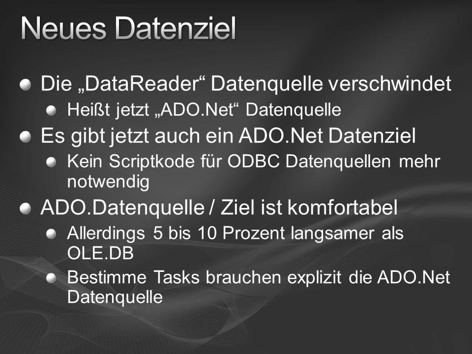 Die DataReader Datenquelle verschwindet Heißt jetzt ADO.Net Datenquelle Es gibt jetzt auch ein ADO.Net Datenziel Kein Scriptkode für ODBC Datenquellen mehr notwendig ADO.Datenquelle / Ziel ist komfortabel Allerdings 5 bis 10 Prozent langsamer als OLE.DB Bestimme Tasks brauchen explizit die ADO.Net Datenquelle
