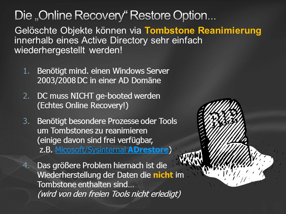 1.Benötigt mind. einen Windows Server 2003/2008 DC in einer AD Domäne 2.DC muss NICHT ge-booted werden (Echtes Online Recovery!) 3.Benötigt besondere