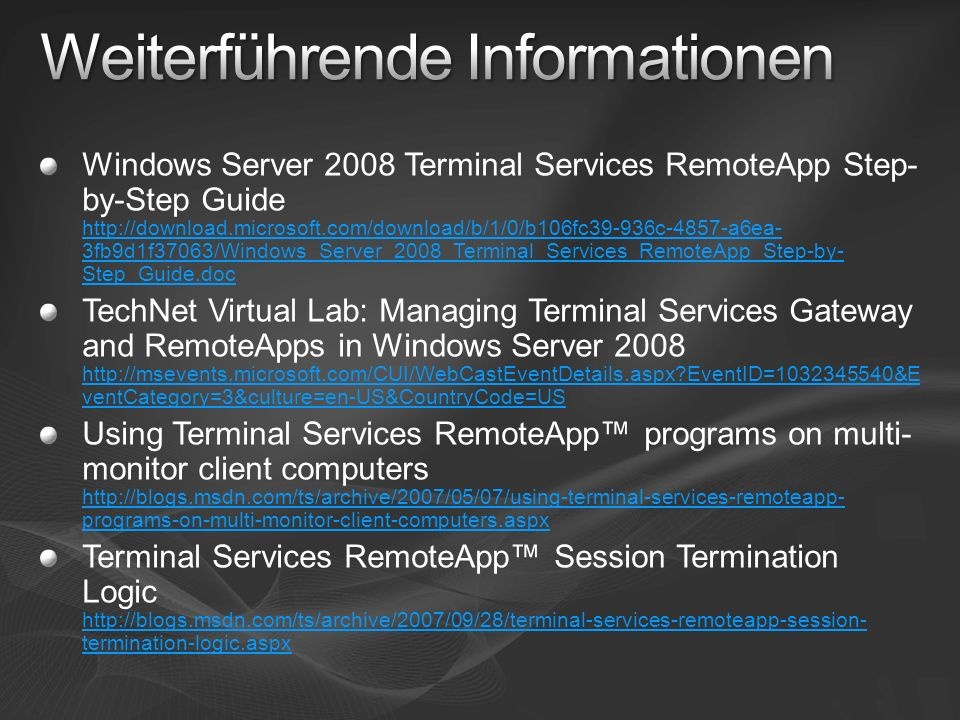 Windows Server 2008 Terminal Services RemoteApp Step- by-Step Guide http://download.microsoft.com/download/b/1/0/b106fc39-936c-4857-a6ea- 3fb9d1f37063/Windows_Server_2008_Terminal_Services_RemoteApp_Step-by- Step_Guide.doc http://download.microsoft.com/download/b/1/0/b106fc39-936c-4857-a6ea- 3fb9d1f37063/Windows_Server_2008_Terminal_Services_RemoteApp_Step-by- Step_Guide.doc TechNet Virtual Lab: Managing Terminal Services Gateway and RemoteApps in Windows Server 2008 http://msevents.microsoft.com/CUI/WebCastEventDetails.aspx EventID=1032345540&E ventCategory=3&culture=en-US&CountryCode=US http://msevents.microsoft.com/CUI/WebCastEventDetails.aspx EventID=1032345540&E ventCategory=3&culture=en-US&CountryCode=US Using Terminal Services RemoteApp programs on multi- monitor client computers http://blogs.msdn.com/ts/archive/2007/05/07/using-terminal-services-remoteapp- programs-on-multi-monitor-client-computers.aspx http://blogs.msdn.com/ts/archive/2007/05/07/using-terminal-services-remoteapp- programs-on-multi-monitor-client-computers.aspx Terminal Services RemoteApp Session Termination Logic http://blogs.msdn.com/ts/archive/2007/09/28/terminal-services-remoteapp-session- termination-logic.aspx http://blogs.msdn.com/ts/archive/2007/09/28/terminal-services-remoteapp-session- termination-logic.aspx