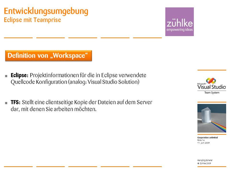 Cooperation unlimited © Zühlke 2009 Entwicklungsumgebung Eclipse mit Teamprise Eclipse: Projektinformationen für die in Eclipse verwendete Quellcode Konfiguration (analog: Visual Studio Solution) TFS: Stellt eine clientseitige Kopie der Dateien auf dem Server dar, mit denen Sie arbeiten möchten.