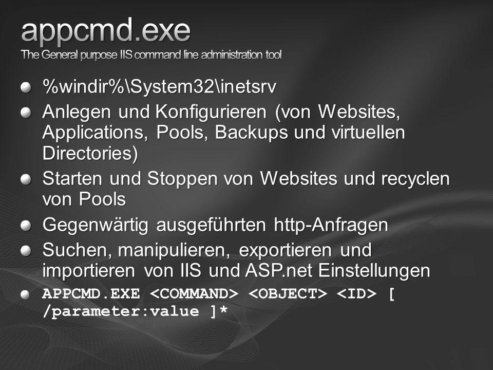 %windir%\System32\inetsrv Anlegen und Konfigurieren (von Websites, Applications, Pools, Backups und virtuellen Directories) Starten und Stoppen von Websites und recyclen von Pools Gegenwärtig ausgeführten http-Anfragen Suchen, manipulieren, exportieren und importieren von IIS und ASP.net Einstellungen APPCMD.EXE [ /parameter:value ]*