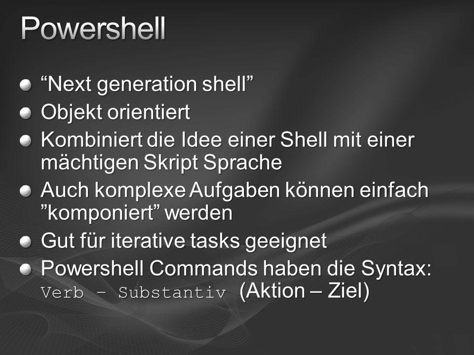Next generation shell Objekt orientiert Kombiniert die Idee einer Shell mit einer mächtigen Skript Sprache Auch komplexe Aufgaben können einfach komponiert werden Gut für iterative tasks geeignet Powershell Commands haben die Syntax: Verb – Substantiv (Aktion – Ziel)