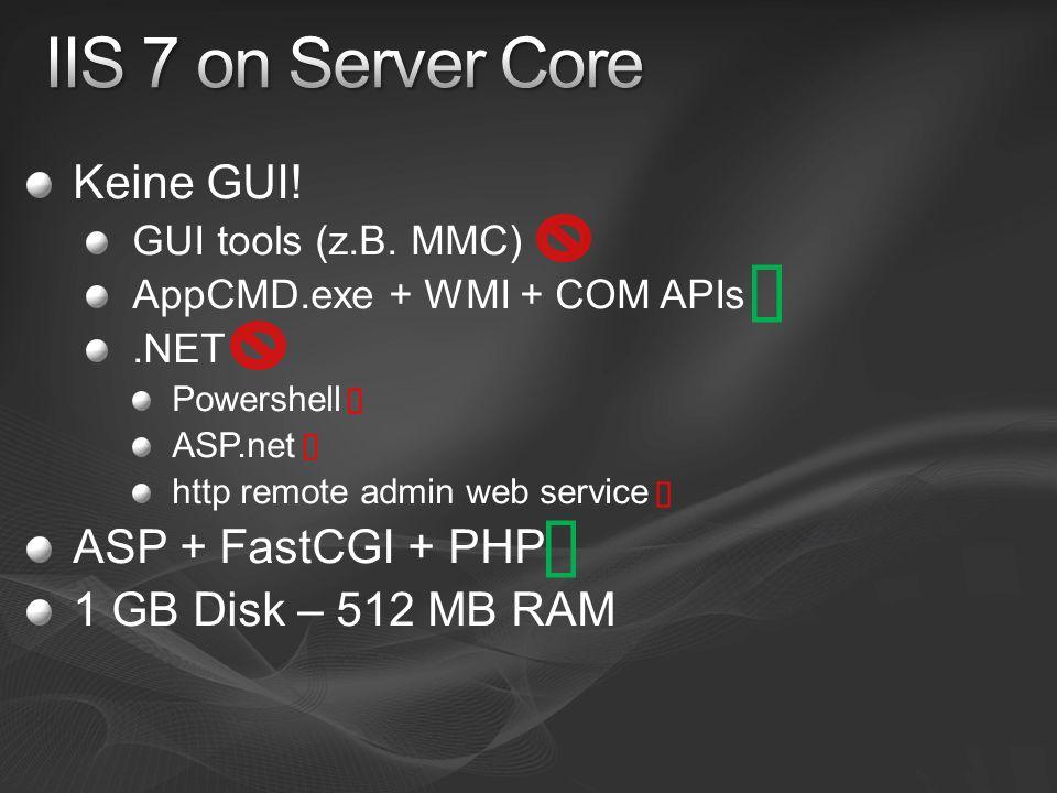 Keine GUI! GUI tools (z.B. MMC) AppCMD.exe + WMI + COM APIs.NET Powershell ASP.net http remote admin web service ASP + FastCGI + PHP 1 GB Disk – 512 M