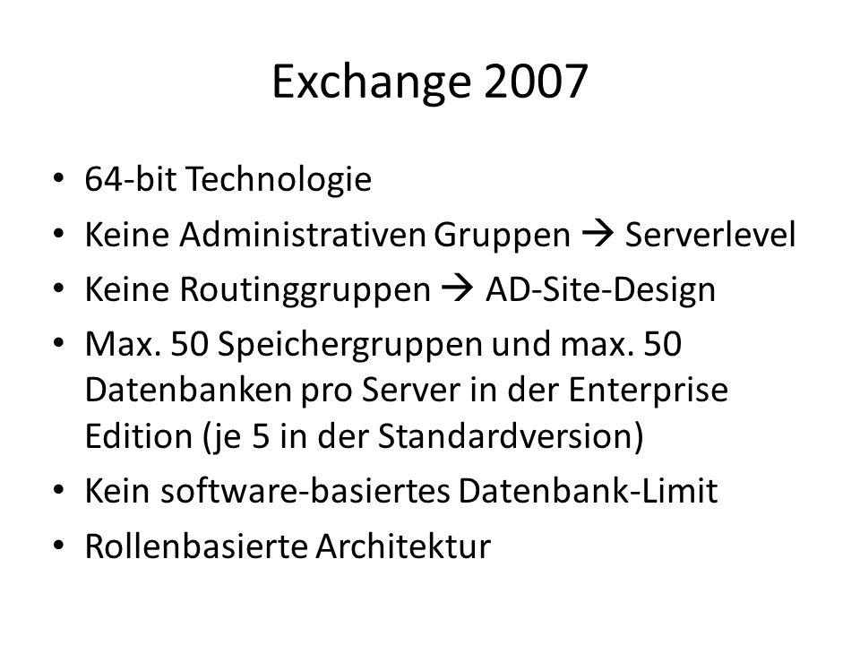 Exchange 2007 64-bit Technologie Keine Administrativen Gruppen Serverlevel Keine Routinggruppen AD-Site-Design Max. 50 Speichergruppen und max. 50 Dat