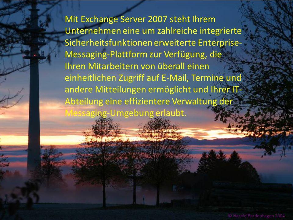 © Harald Bardenhagen 2004 Mit Exchange Server 2007 steht Ihrem Unternehmen eine um zahlreiche integrierte Sicherheitsfunktionen erweiterte Enterprise-