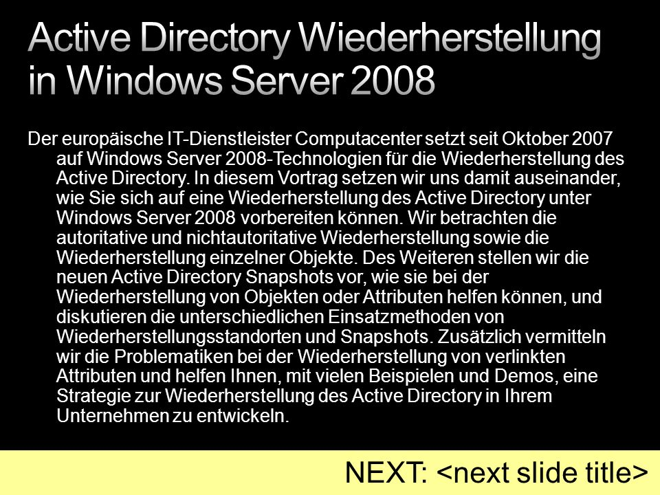 Mein Weblog (Directory Services – Active Directory): www.msmvps.com/UlfBSimonWeidner AD Snapshots http://msmvps.com/blogs/ulfbsimonweidner/archive/2007/05/09/timetraveling-active-directory.aspx Protected Objects http://msmvps.com/blogs/ulfbsimonweidner/archive/2007/09/25/protect-objects-from-accidential-deletion-in-windows- server-2008.aspx www.msmvps.com/UlfBSimonWeidner http://msmvps.com/blogs/ulfbsimonweidner/archive/2007/05/09/timetraveling-active-directory.aspx http://msmvps.com/blogs/ulfbsimonweidner/archive/2007/09/25/protect-objects-from-accidential-deletion-in-windows- server-2008.aspx KB 840001 http://support.microsoft.com/kb/id/840001 http://support.microsoft.com/kb/id/840001 ADRestore: http://www.microsoft.com/technet/sysinternals/utilities/adrestore.mspx http://www.microsoft.com/technet/sysinternals/utilities/adrestore.mspx Konferenzen: Directory Experts Conference USA (Chicago, April) TechEd USA (Orlando, Juni) TechEd IT-Forum Europe (Barcelona, November) Skript.