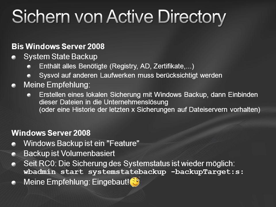 Bis Windows Server 2008 System State Backup Enthält alles Benötigte (Registry, AD, Zertifikate,...) Sysvol auf anderen Laufwerken muss berücksichtigt werden Meine Empfehlung: Erstellen eines lokalen Sicherung mit Windows Backup, dann Einbinden dieser Dateien in die Unternehmenslösung (oder eine Historie der letzten x Sicherungen auf Dateiservern vorhalten) Windows Server 2008 Windows Backup ist ein Feature Backup ist Volumenbasiert Seit RC0: Die Sicherung des Systemstatus ist wieder möglich: wbadmin start systemstatebackup -backupTarget:s: Meine Empfehlung: Eingebaut!