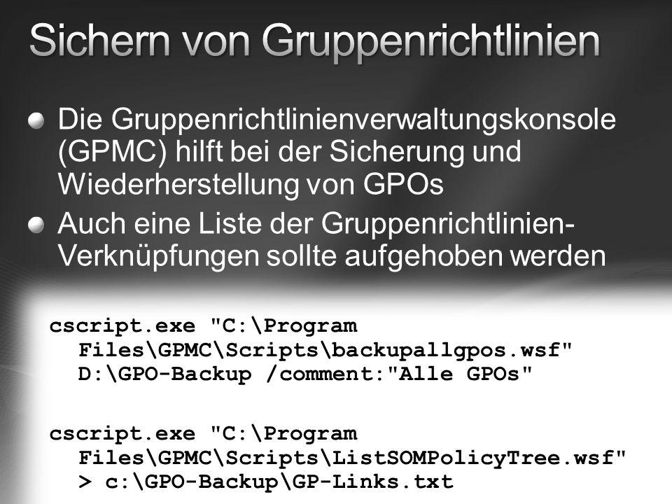 Die Gruppenrichtlinienverwaltungskonsole (GPMC) hilft bei der Sicherung und Wiederherstellung von GPOs Auch eine Liste der Gruppenrichtlinien- Verknüpfungen sollte aufgehoben werden cscript.exe C:\Program Files\GPMC\Scripts\backupallgpos.wsf D:\GPO-Backup /comment: Alle GPOs cscript.exe C:\Program Files\GPMC\Scripts\ListSOMPolicyTree.wsf > c:\GPO-Backup\GP-Links.txt