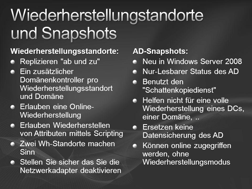 Wiederherstellungsstandorte: Replizieren ab und zu Ein zusätzlicher Domänenkontroller pro Wiederherstellungsstandort und Domäne Erlauben eine Online- Wiederherstellung Erlauben Wiederherstellen von Attributen mittels Scripting Zwei Wh-Standorte machen Sinn Stellen Sie sicher das Sie die Netzwerkadapter deaktivierenAD-Snapshots: Neu in Windows Server 2008 Nur-Lesbarer Status des AD Benutzt den Schattenkopiedienst Helfen nicht für eine volle Wiederherstellung eines DCs, einer Domäne,..