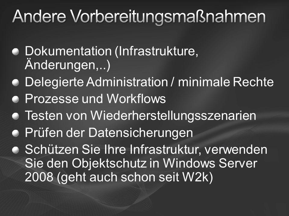 Dokumentation (Infrastrukture, Änderungen,..) Delegierte Administration / minimale Rechte Prozesse und Workflows Testen von Wiederherstellungsszenarien Prüfen der Datensicherungen Schützen Sie Ihre Infrastruktur, verwenden Sie den Objektschutz in Windows Server 2008 (geht auch schon seit W2k)