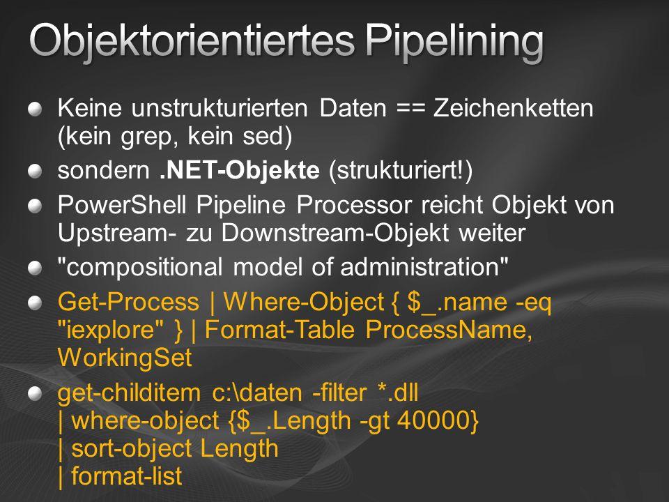Keine unstrukturierten Daten == Zeichenketten (kein grep, kein sed) sondern.NET-Objekte (strukturiert!) PowerShell Pipeline Processor reicht Objekt vo