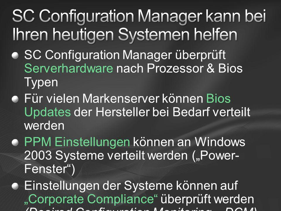 SC Configuration Manager überprüft Serverhardware nach Prozessor & Bios Typen Für vielen Markenserver können Bios Updates der Hersteller bei Bedarf verteilt werden PPM Einstellungen können an Windows 2003 Systeme verteilt werden (Power- Fenster) Einstellungen der Systeme können auf Corporate Compliance überprüft werden (Desired Configuration Monitoring – DCM)