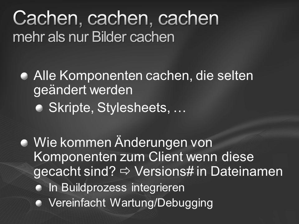 Alle Komponenten cachen, die selten geändert werden Skripte, Stylesheets, … Wie kommen Änderungen von Komponenten zum Client wenn diese gecacht sind.