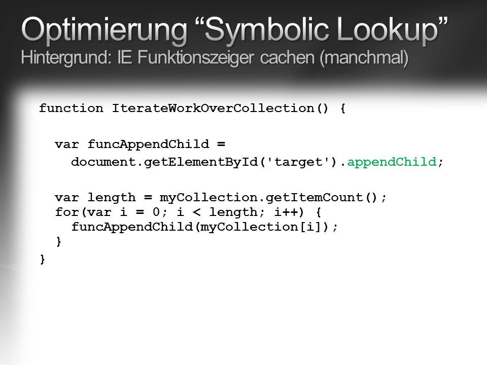 function IterateWorkOverCollection() { var funcAppendChild = document.getElementById( target ).appendChild; var length = myCollection.getItemCount(); for(var i = 0; i < length; i++) { funcAppendChild(myCollection[i]); } }