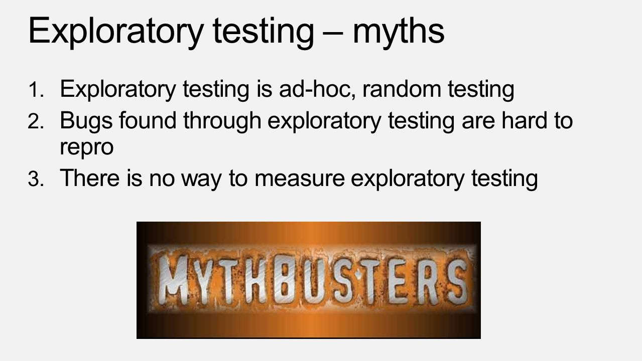 Exploratory testing – myths 1. Exploratory testing is ad-hoc, random testing 2. Bugs found through exploratory testing are hard to repro 3. There is n