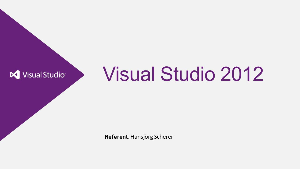 Visual Studio 2012 Referent: Hansjörg Scherer