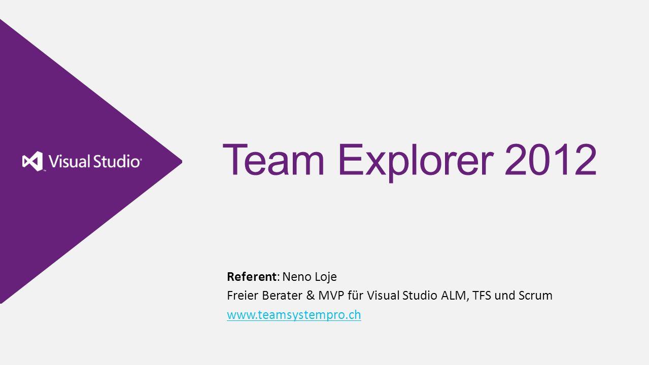Team Explorer 2012 Referent: Neno Loje Freier Berater & MVP für Visual Studio ALM, TFS und Scrum www.teamsystempro.ch www.teamsystempro.ch
