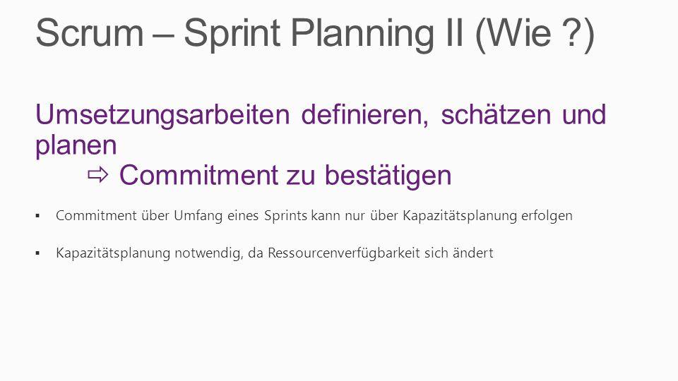 Scrum – Sprint Planning II (Wie ?) Umsetzungsarbeiten definieren, schätzen und planen Commitment zu bestätigen Commitment über Umfang eines Sprints kann nur über Kapazitätsplanung erfolgen Kapazitätsplanung notwendig, da Ressourcenverfügbarkeit sich ändert