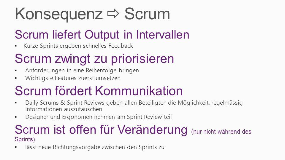 Konsequenz Scrum Scrum liefert Output in Intervallen Kurze Sprints ergeben schnelles Feedback Scrum zwingt zu priorisieren Anforderungen in eine Reihe